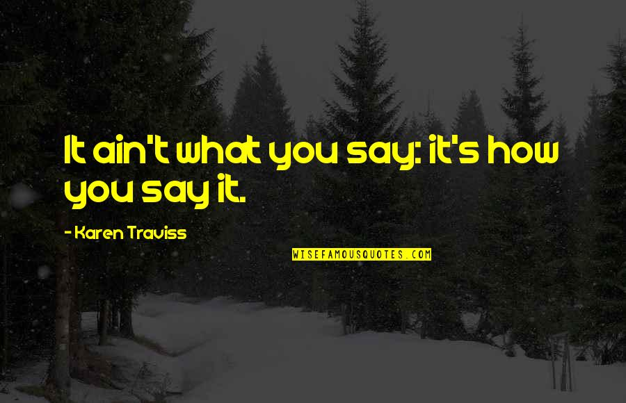 Karen Traviss Quotes By Karen Traviss: It ain't what you say: it's how you
