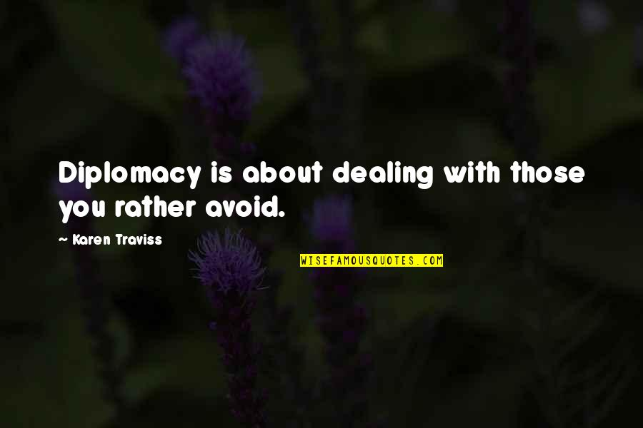 Karen Traviss Quotes By Karen Traviss: Diplomacy is about dealing with those you rather