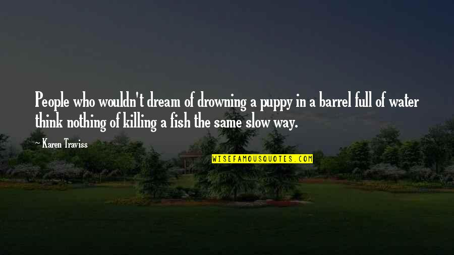 Karen Traviss Quotes By Karen Traviss: People who wouldn't dream of drowning a puppy