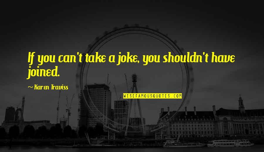 Karen Traviss Quotes By Karen Traviss: If you can't take a joke, you shouldn't