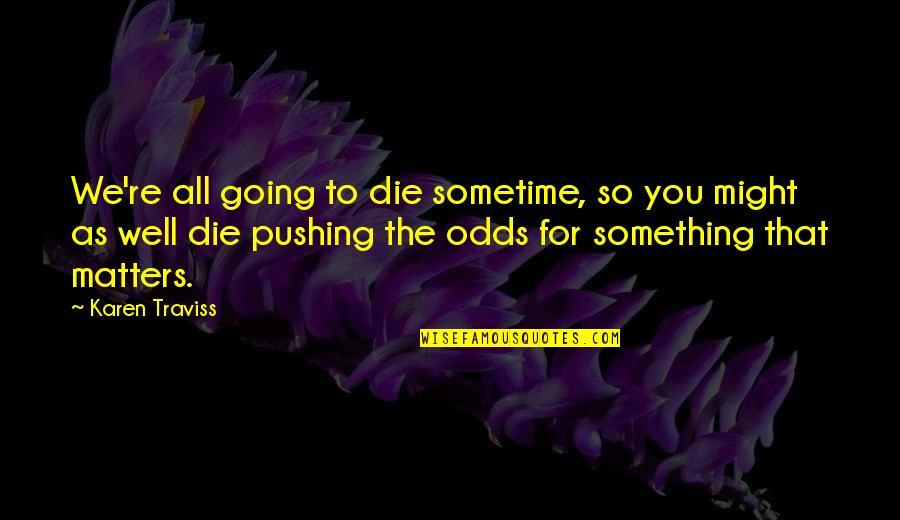 Karen Traviss Quotes By Karen Traviss: We're all going to die sometime, so you