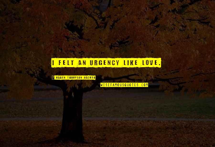 Karen Walker Quotes By Karen Thompson Walker: I felt an urgency like love.