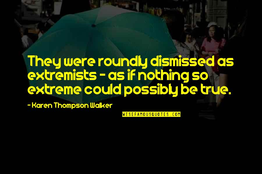 Karen Walker Quotes By Karen Thompson Walker: They were roundly dismissed as extremists - as