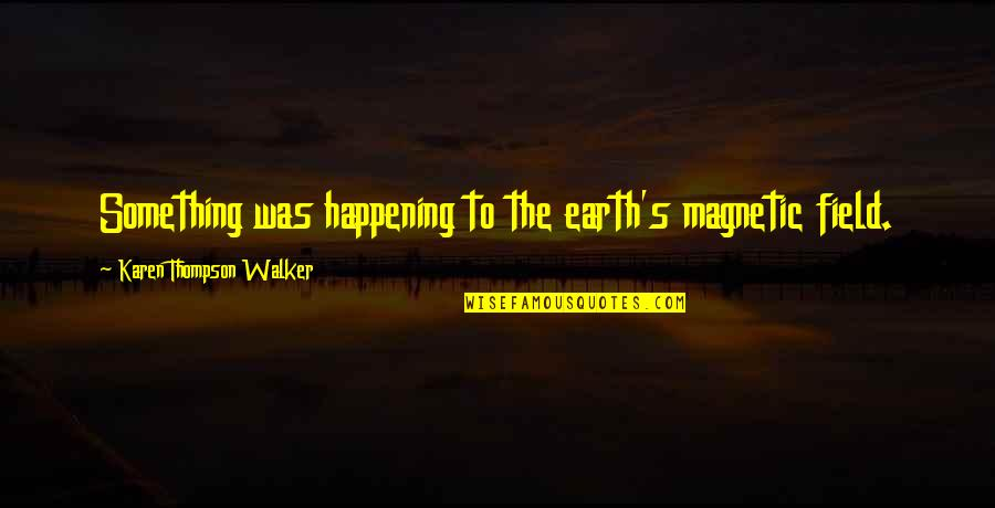 Karen Walker Quotes By Karen Thompson Walker: Something was happening to the earth's magnetic field.