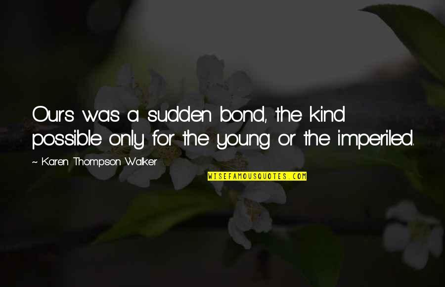 Karen Walker Quotes By Karen Thompson Walker: Ours was a sudden bond, the kind possible