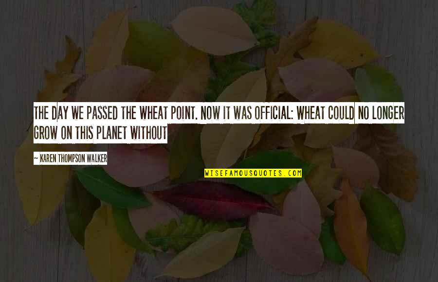 Karen Walker Quotes By Karen Thompson Walker: the day we passed the wheat point. Now