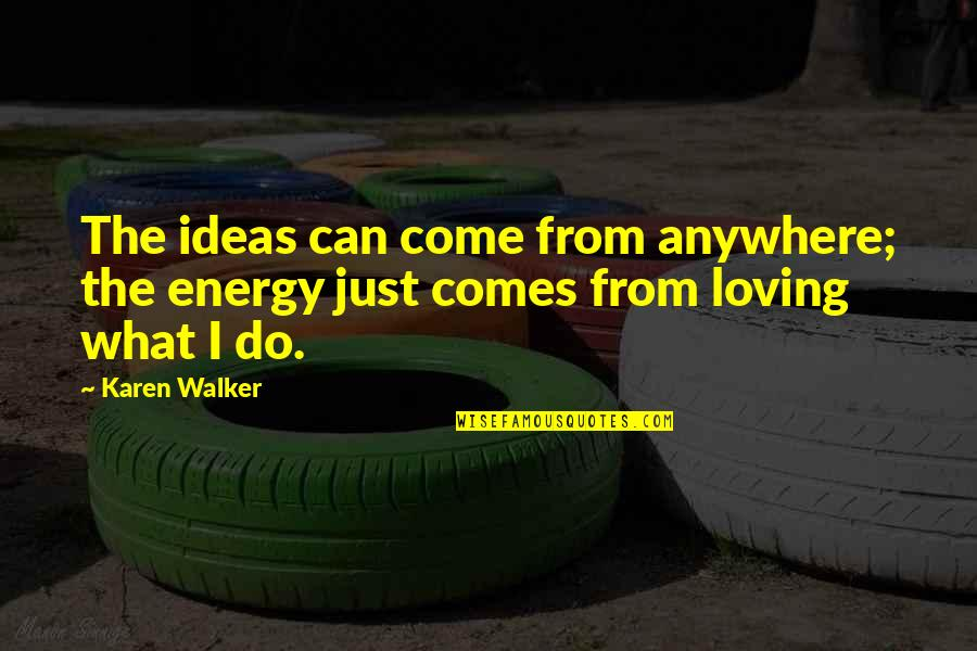 Karen Walker Quotes By Karen Walker: The ideas can come from anywhere; the energy