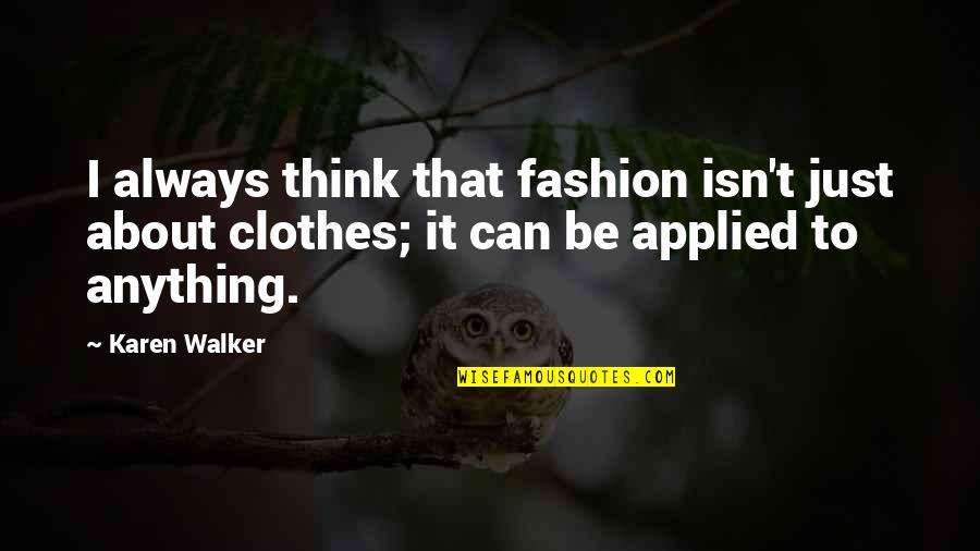 Karen Walker Quotes By Karen Walker: I always think that fashion isn't just about