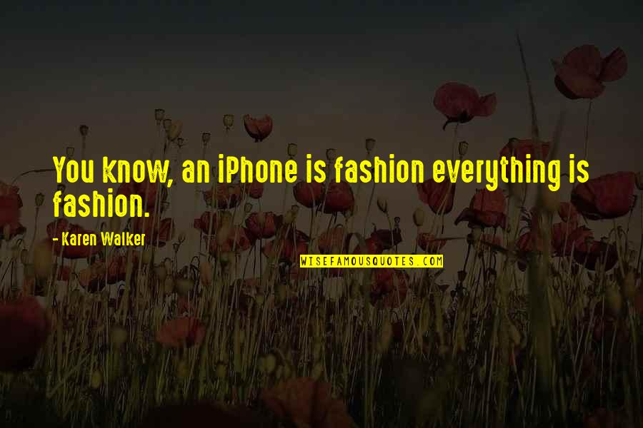 Karen Walker Quotes By Karen Walker: You know, an iPhone is fashion everything is