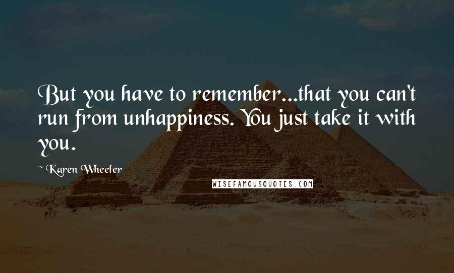 Karen Wheeler quotes: But you have to remember...that you can't run from unhappiness. You just take it with you.