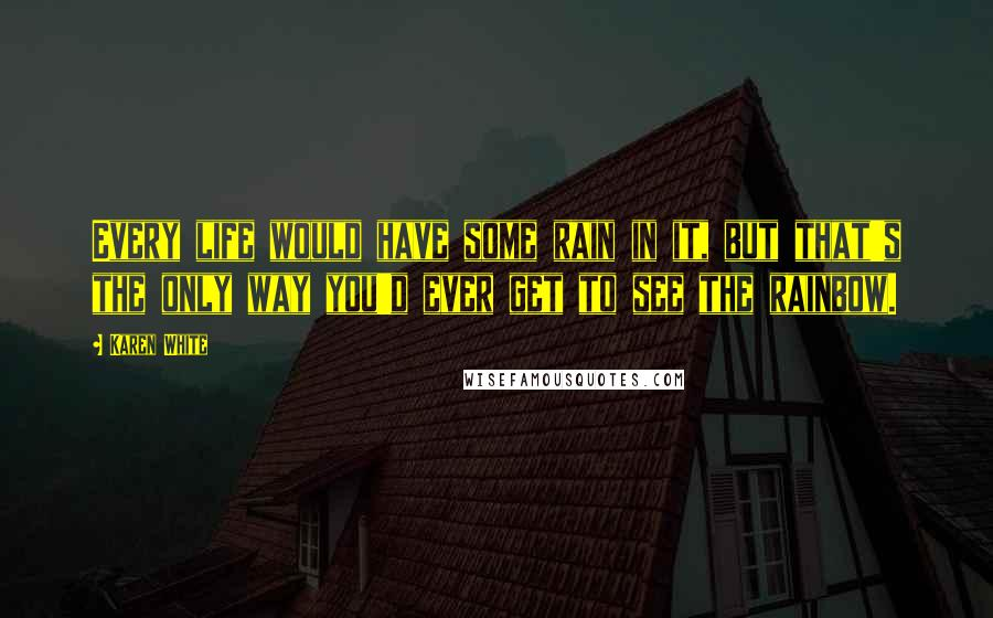 Karen White quotes: Every life would have some rain in it, but that's the only way you'd ever get to see the rainbow.