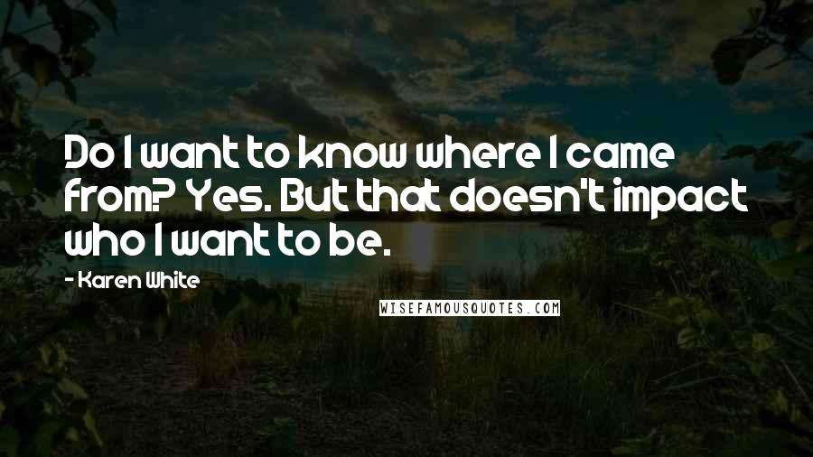 Karen White quotes: Do I want to know where I came from? Yes. But that doesn't impact who I want to be.
