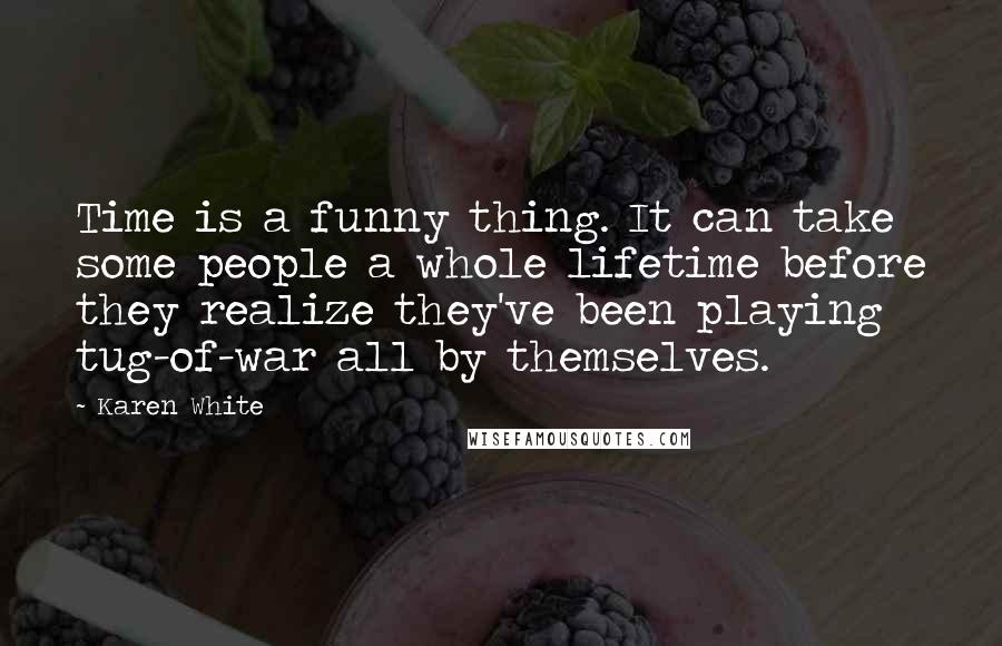 Karen White quotes: Time is a funny thing. It can take some people a whole lifetime before they realize they've been playing tug-of-war all by themselves.
