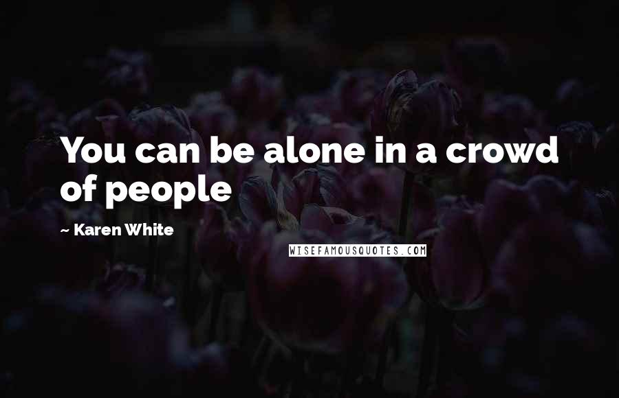 Karen White quotes: You can be alone in a crowd of people