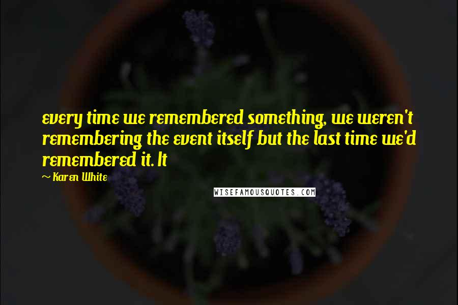 Karen White quotes: every time we remembered something, we weren't remembering the event itself but the last time we'd remembered it. It