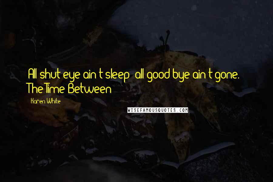 """Karen White quotes: All shut-eye ain't sleep; all good-bye ain't gone."""" The Time Between"""