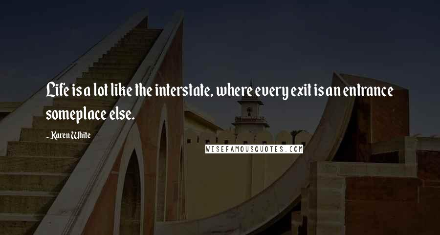 Karen White quotes: Life is a lot like the interstate, where every exit is an entrance someplace else.
