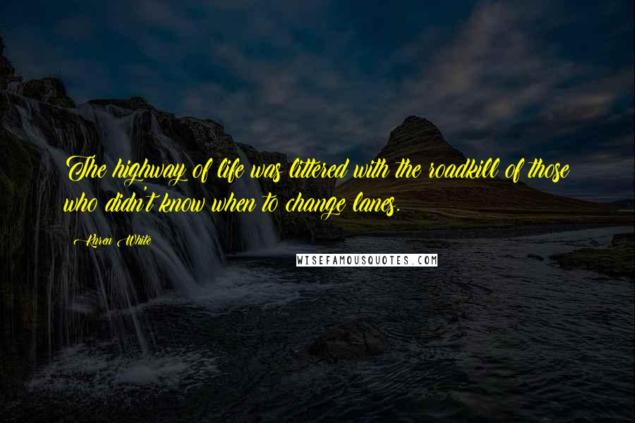 Karen White quotes: The highway of life was littered with the roadkill of those who didn't know when to change lanes.