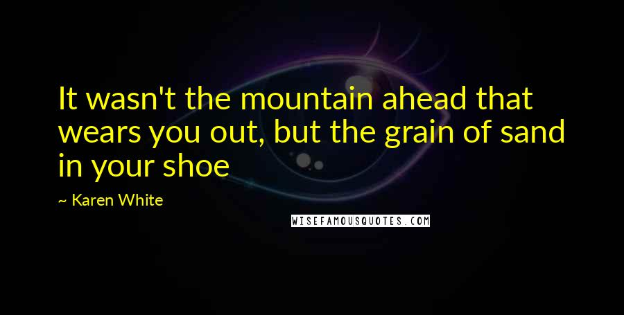 Karen White quotes: It wasn't the mountain ahead that wears you out, but the grain of sand in your shoe