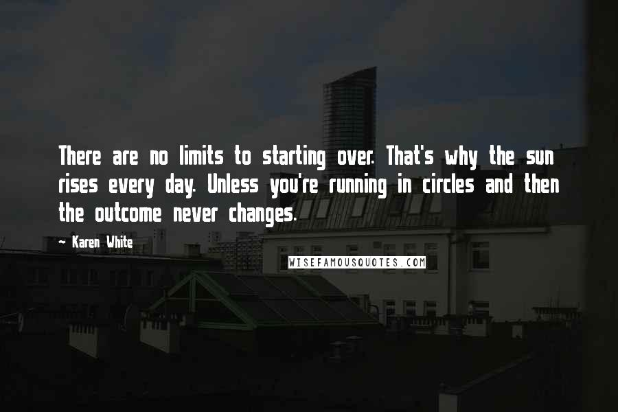 Karen White quotes: There are no limits to starting over. That's why the sun rises every day. Unless you're running in circles and then the outcome never changes.