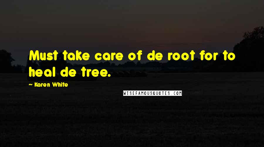 Karen White quotes: Must take care of de root for to heal de tree.