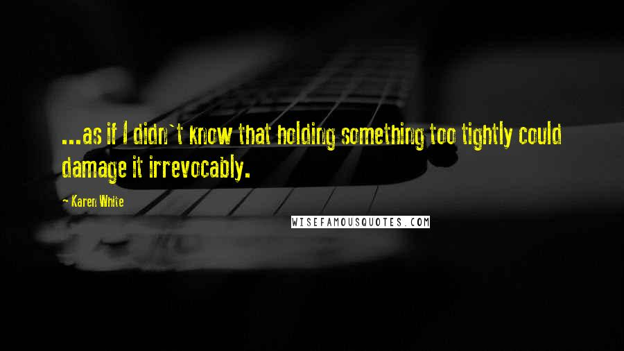 Karen White quotes: ...as if I didn't know that holding something too tightly could damage it irrevocably.