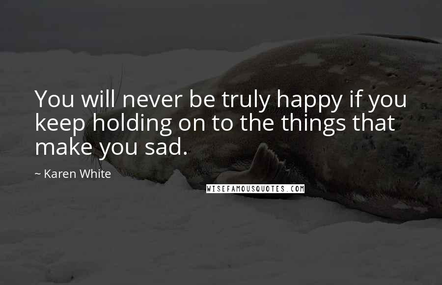 Karen White quotes: You will never be truly happy if you keep holding on to the things that make you sad.