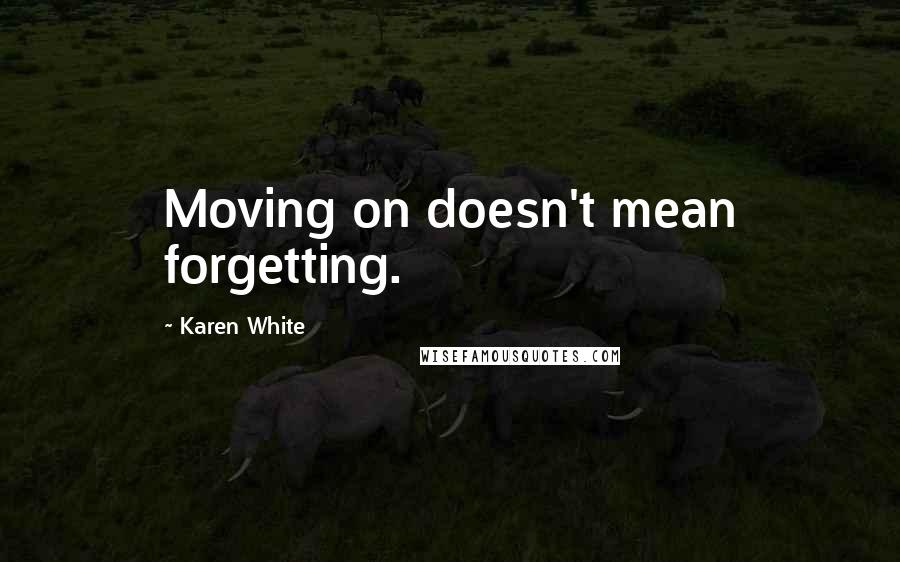 Karen White quotes: Moving on doesn't mean forgetting.