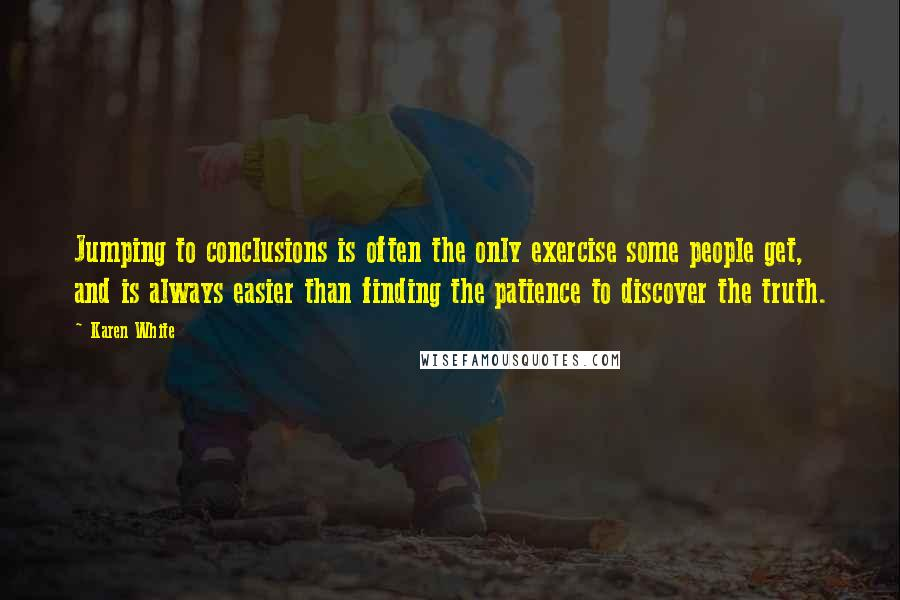 Karen White quotes: Jumping to conclusions is often the only exercise some people get, and is always easier than finding the patience to discover the truth.