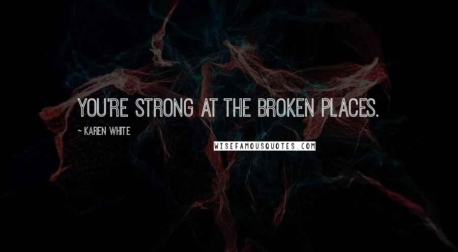 Karen White quotes: You're strong at the broken places.