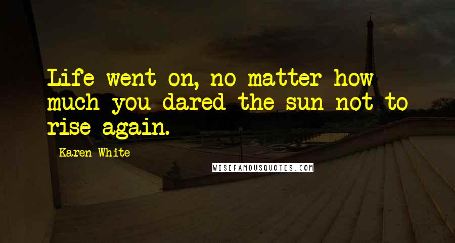 Karen White quotes: Life went on, no matter how much you dared the sun not to rise again.