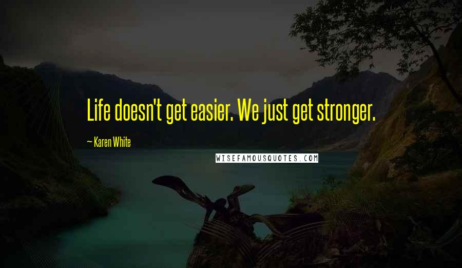 Karen White quotes: Life doesn't get easier. We just get stronger.