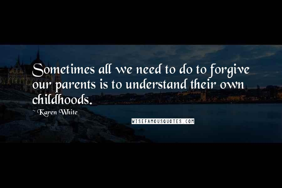 Karen White quotes: Sometimes all we need to do to forgive our parents is to understand their own childhoods.