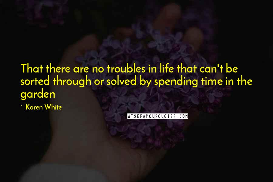 Karen White quotes: That there are no troubles in life that can't be sorted through or solved by spending time in the garden