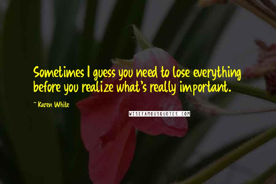 Karen White quotes: Sometimes I guess you need to lose everything before you realize what's really important.