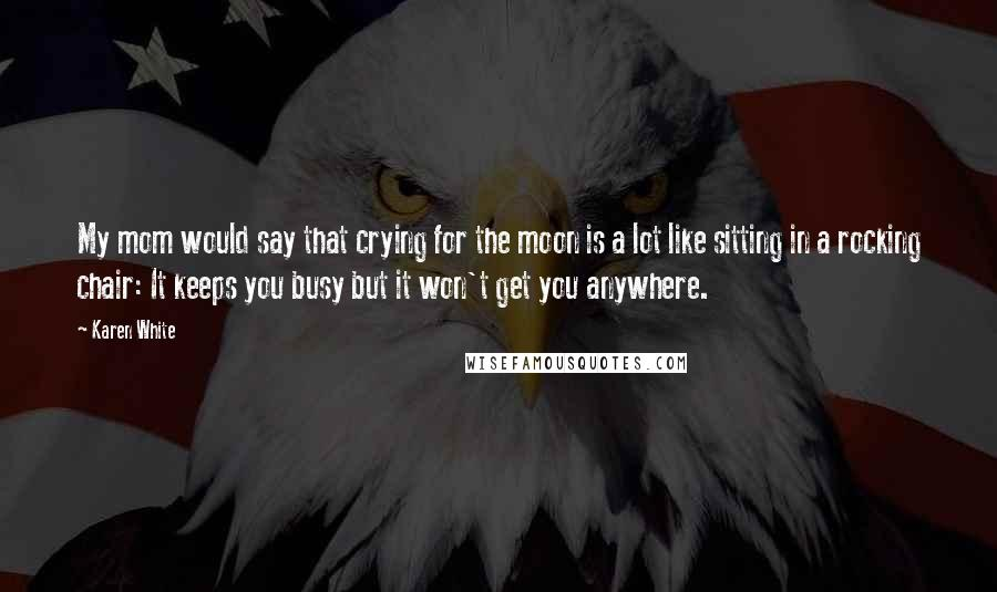 Karen White quotes: My mom would say that crying for the moon is a lot like sitting in a rocking chair: It keeps you busy but it won't get you anywhere.