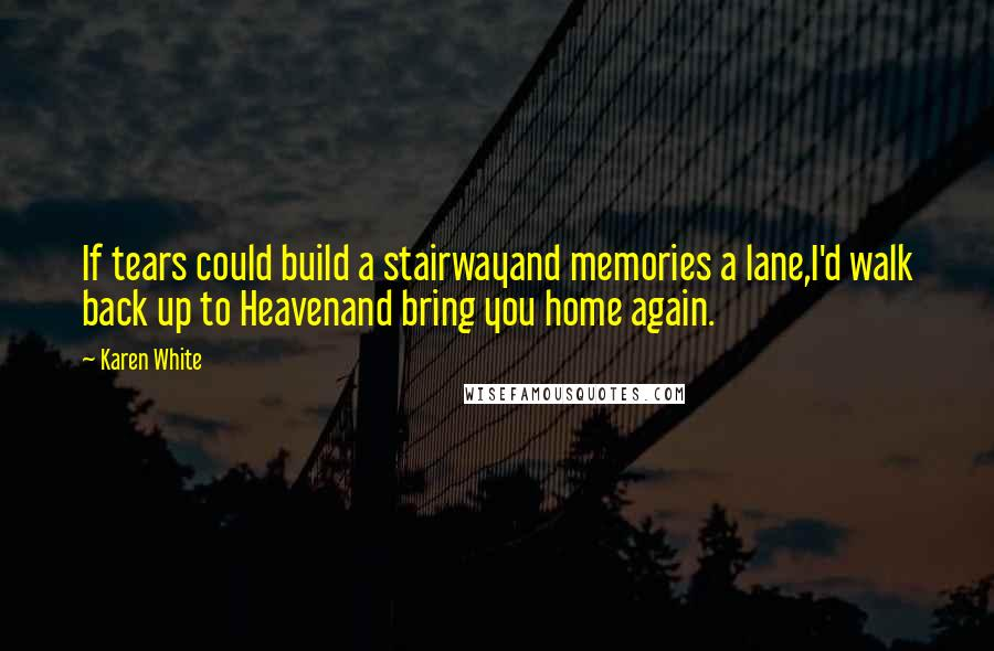 Karen White quotes: If tears could build a stairwayand memories a lane,I'd walk back up to Heavenand bring you home again.
