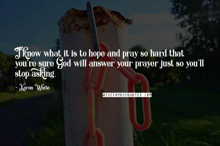 Karen White quotes: I know what it is to hope and pray so hard that you're sure God will answer your prayer just so you'll stop asking.