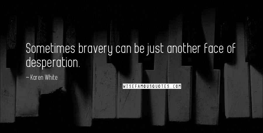 Karen White quotes: Sometimes bravery can be just another face of desperation.
