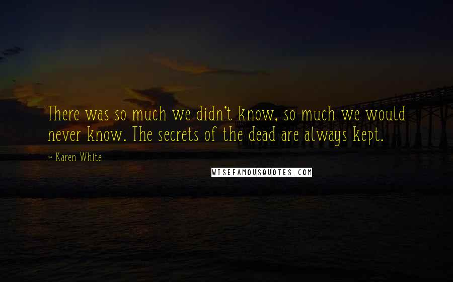 Karen White quotes: There was so much we didn't know, so much we would never know. The secrets of the dead are always kept.