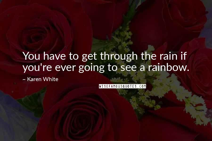 Karen White quotes: You have to get through the rain if you're ever going to see a rainbow.
