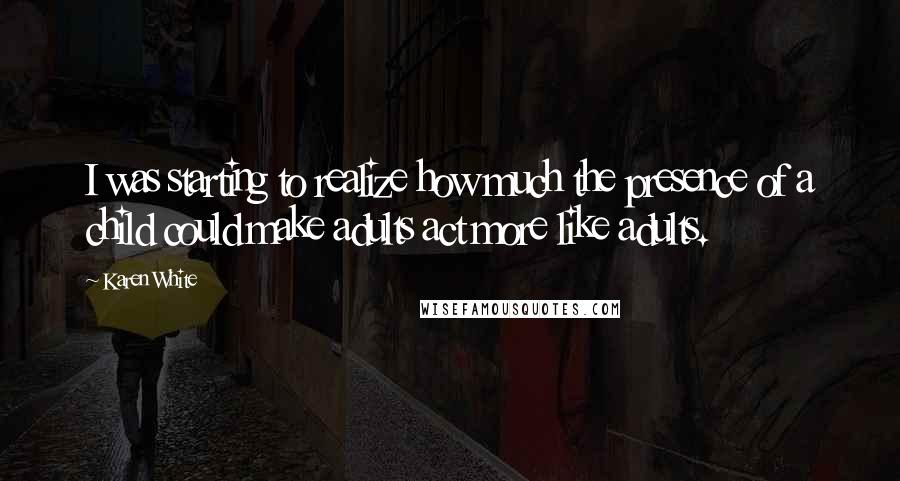 Karen White quotes: I was starting to realize how much the presence of a child could make adults act more like adults.