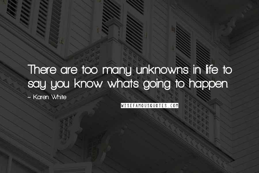 Karen White quotes: There are too many unknowns in life to say you know what's going to happen.
