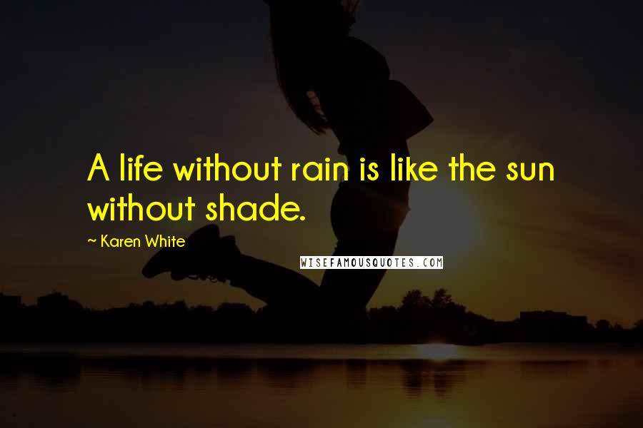 Karen White quotes: A life without rain is like the sun without shade.