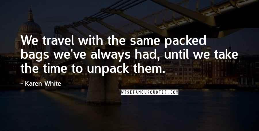 Karen White quotes: We travel with the same packed bags we've always had, until we take the time to unpack them.