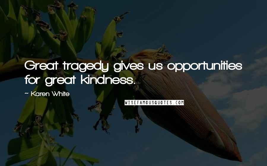 Karen White quotes: Great tragedy gives us opportunities for great kindness.