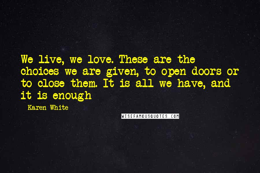 Karen White quotes: We live, we love. These are the choices we are given, to open doors or to close them. It is all we have, and it is enough