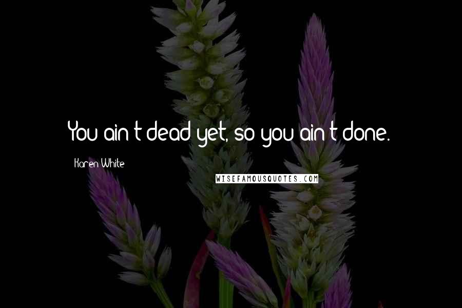 Karen White quotes: You ain't dead yet, so you ain't done.