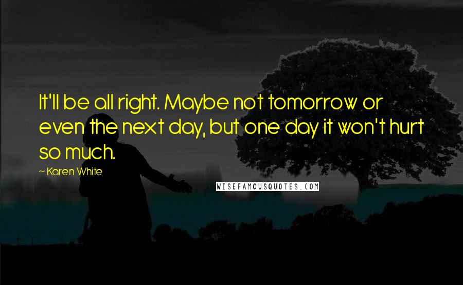 Karen White quotes: It'll be all right. Maybe not tomorrow or even the next day, but one day it won't hurt so much.