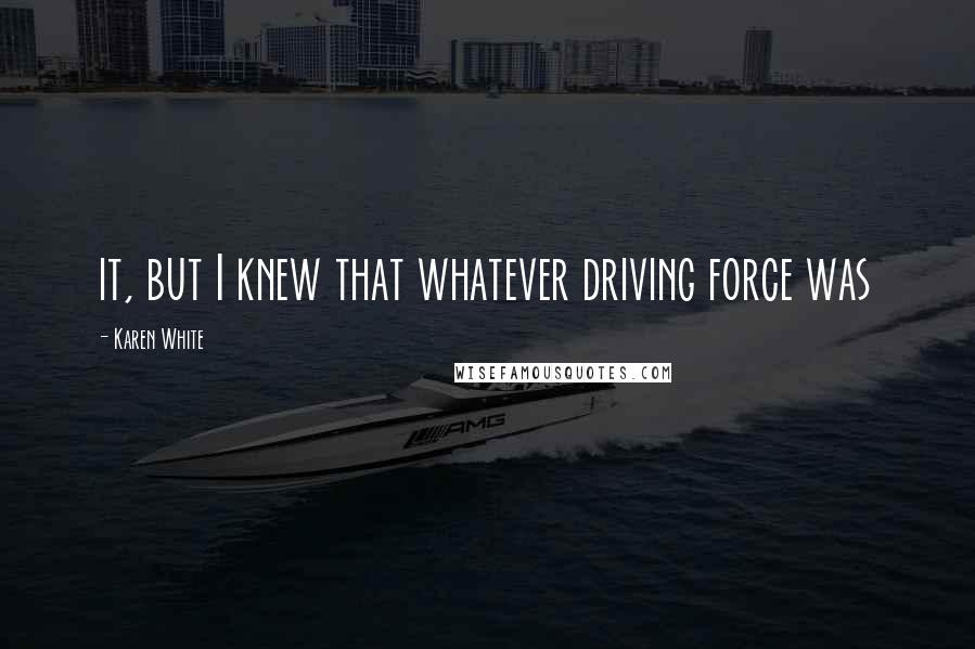 Karen White quotes: it, but I knew that whatever driving force was
